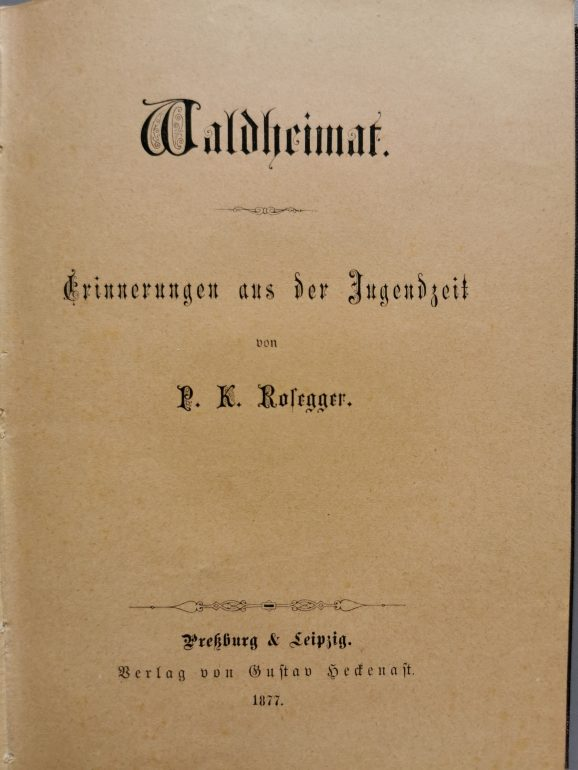 P. K. Rosegger, Waldheimat. Erinnerungen aus der Jugendzeit, Verlag Heckenast, Preßburg & Leipzig, 1877, Foto: Rosegger-Museum